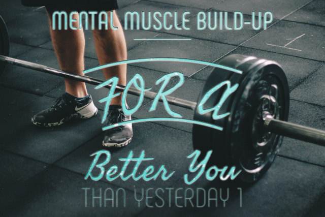 Mental Muscle Build-Up for A Better You Than Yesterday 1