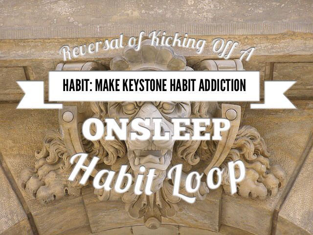 Reversal of Kicking off A Habit 2: Make Keystone Habit Addiction -  OnSleep Habit Loop